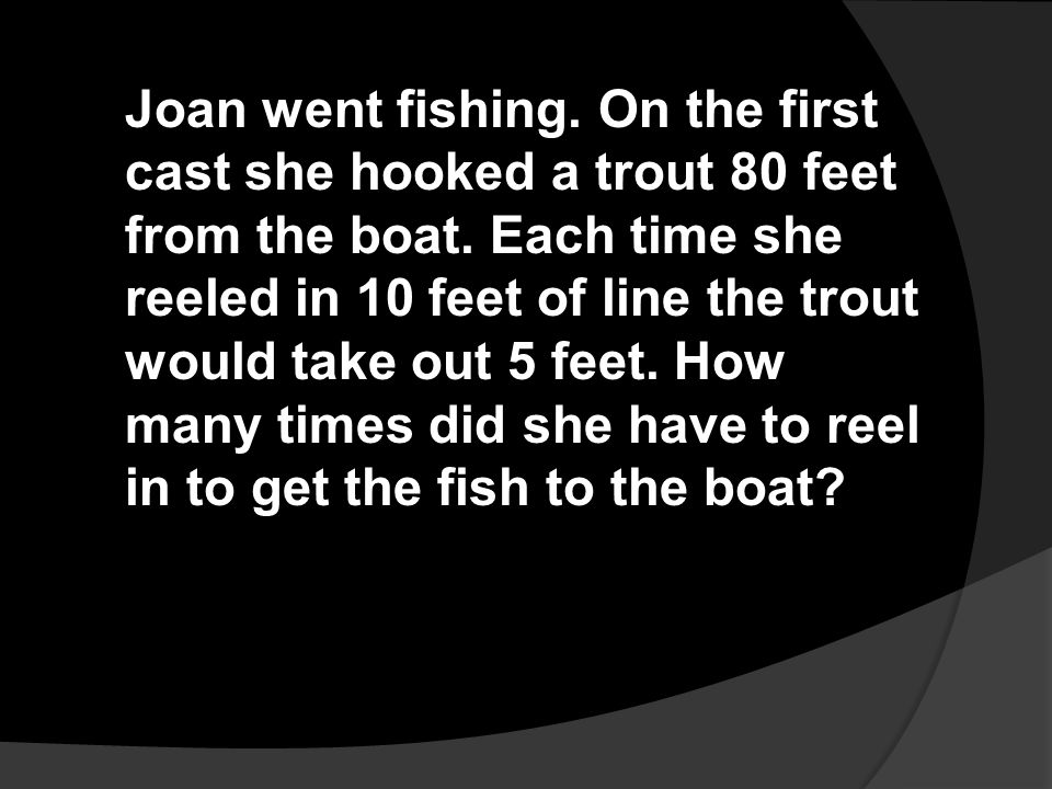 Joan went fishing. On the first cast she hooked a trout 80 feet from the boat.