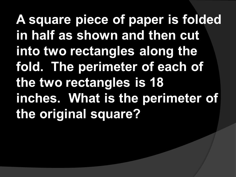 A square piece of paper is folded in half as shown and then cut into two rectangles along the fold. The perimeter of each of the two rectangles is 18 inches. What is the perimeter of the original square