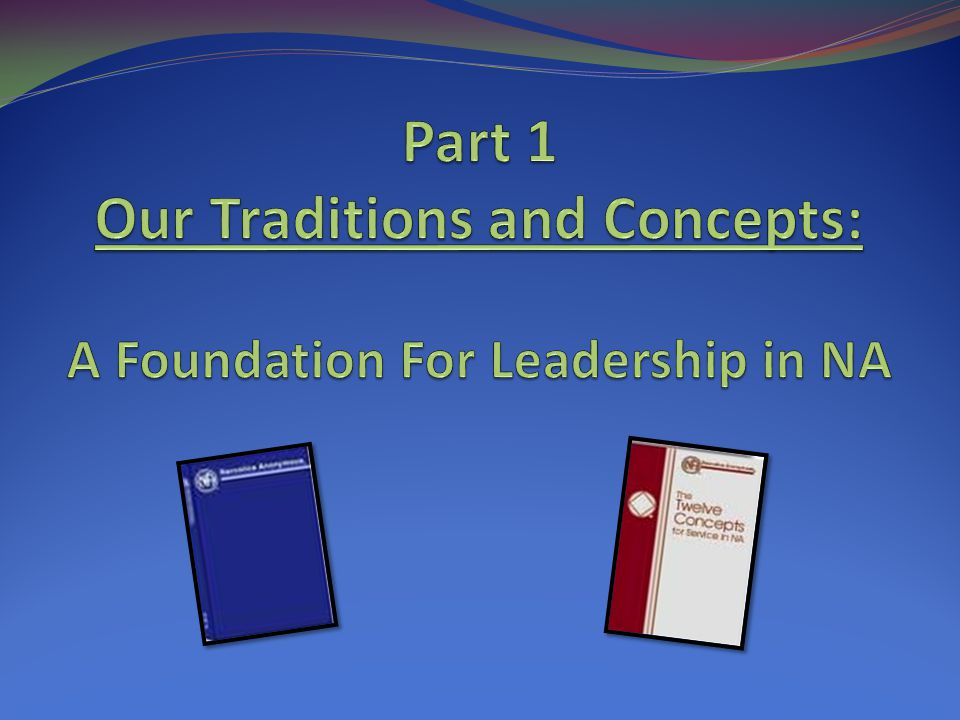 Part 1 Our Traditions and Concepts: A Foundation For Leadership in NA