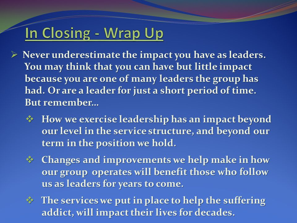 In Closing - Wrap Up Never underestimate the impact you have as leaders. You may think that you can have but little impact.