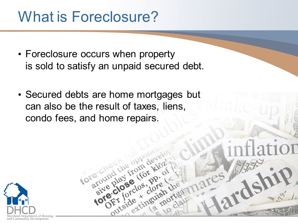 What is Foreclosure Foreclosure occurs when property is sold to satisfy an unpaid secured debt.