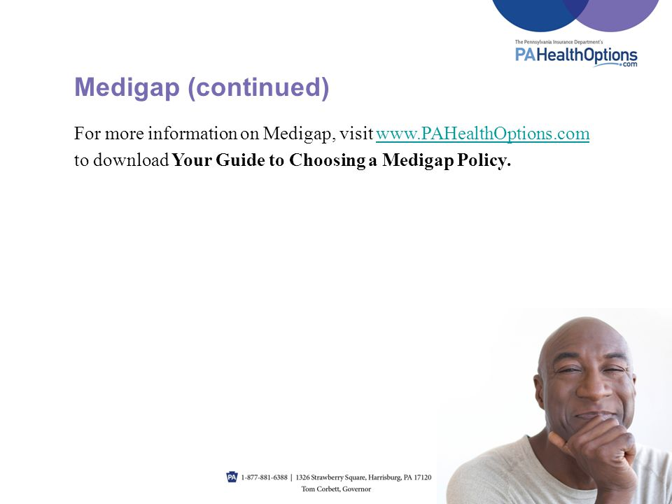 Medigap (continued) For more information on Medigap, visit www.PAHealthOptions.com. to download Your Guide to Choosing a Medigap Policy.