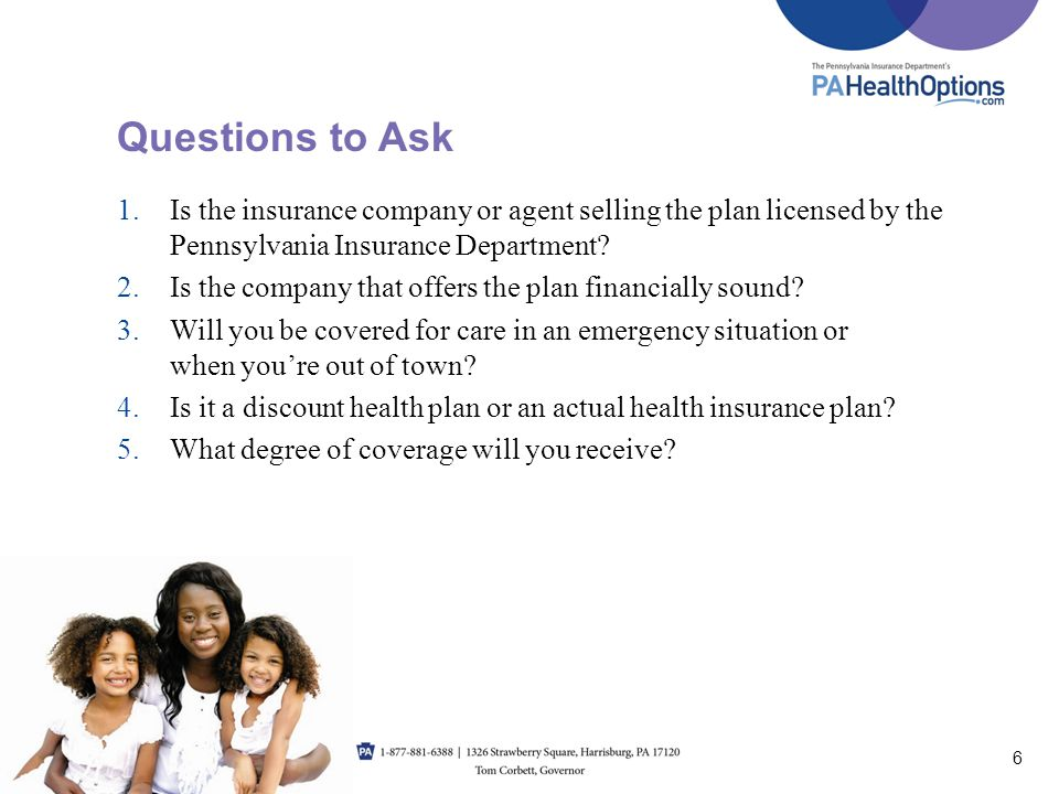Questions to Ask Is the insurance company or agent selling the plan licensed by the Pennsylvania Insurance Department