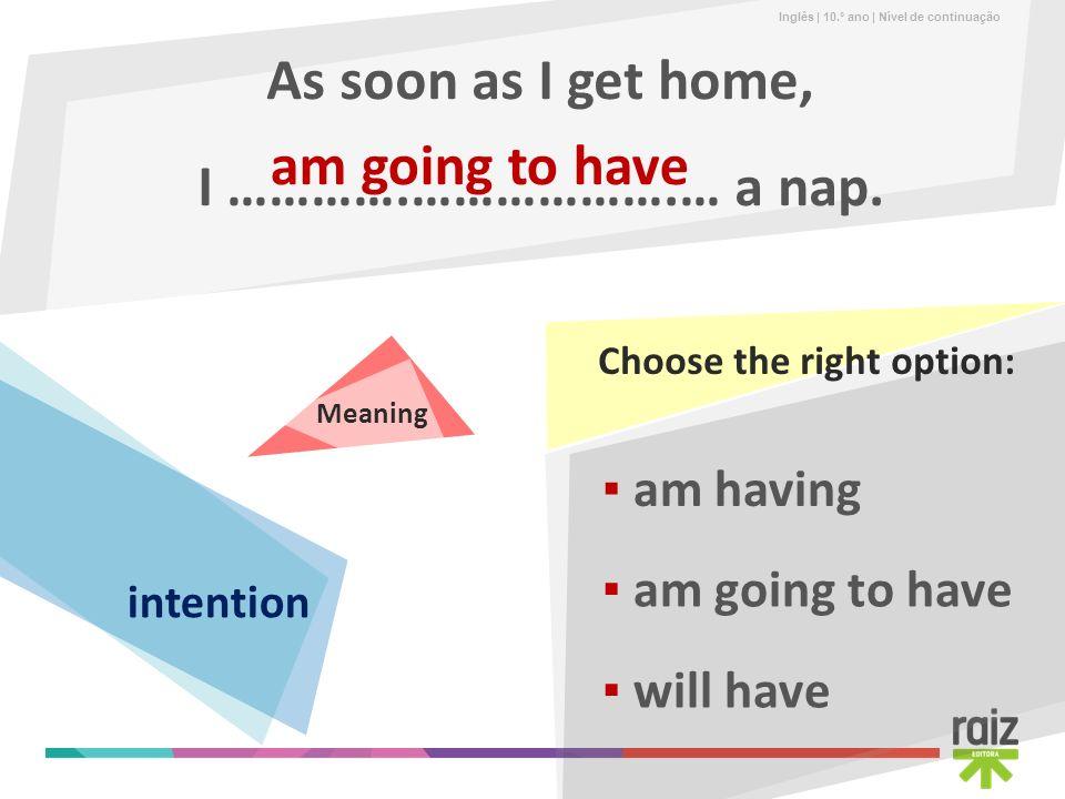 As soon as I get home, I ………….……………….… a nap. am going to have