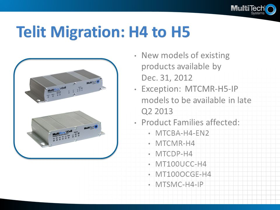 Telit Migration: H4 to H5 New models of existing products available by Dec. 31, 2012. Exception: MTCMR-H5-IP models to be available in late Q2 2013.