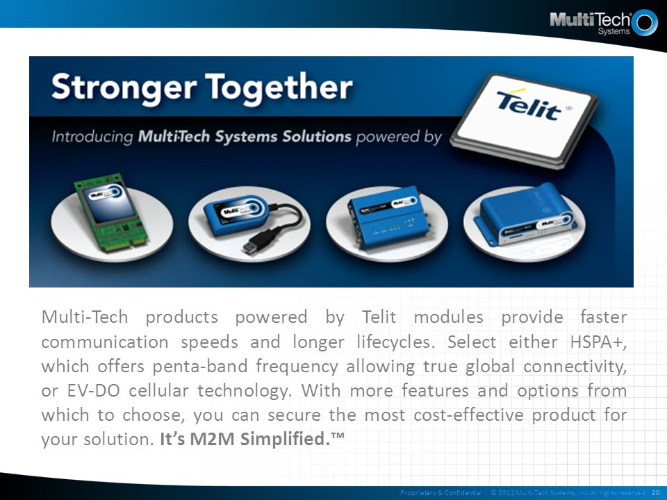 Multi-Tech products powered by Telit modules provide faster communication speeds and longer lifecycles. Select either HSPA+, which offers penta-band frequency allowing true global connectivity, or EV-DO cellular technology. With more features and options from which to choose, you can secure the most cost-effective product for your solution. It's M2M Simplified.™