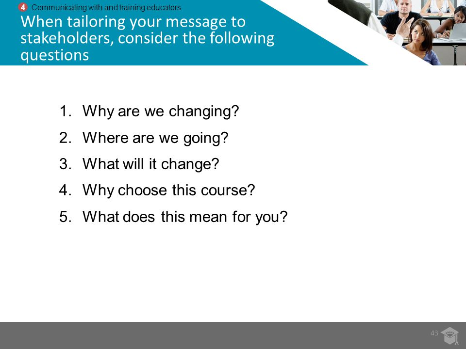 4 Communicating with and training educators. When tailoring your message to stakeholders, consider the following questions.