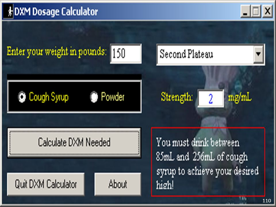 A number of DXM dosing calculators exist on the Internet that can be used to calculate the amount of the drug needed to reach a certain plateau or high based on weight and strength of the DXM product.