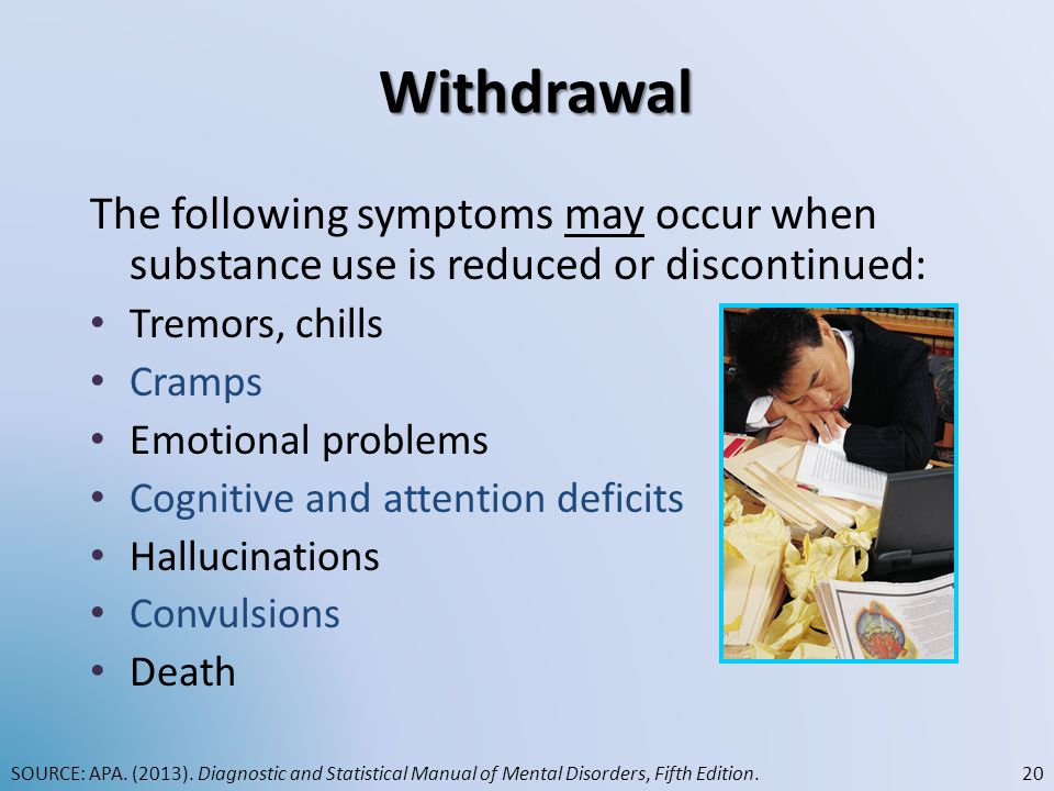 Withdrawal The following symptoms may occur when substance use is reduced or discontinued: Tremors, chills.
