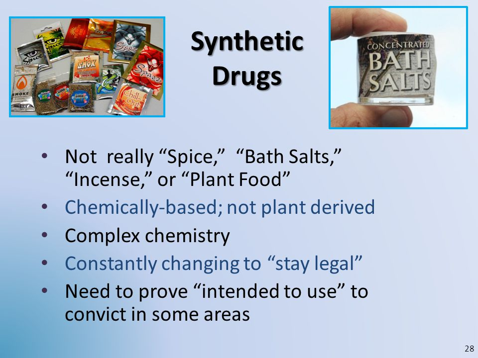 Synthetic Drugs Not really Spice, Bath Salts, Incense, or Plant Food Chemically-based; not plant derived.