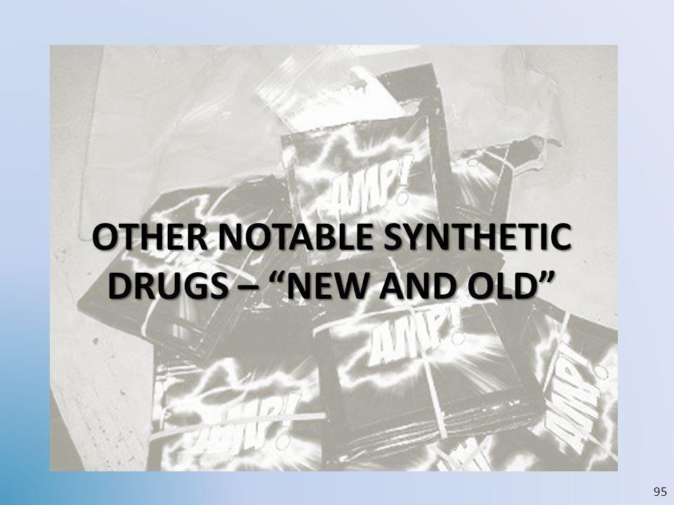 OTHER NOTABLE SYNTHETIC DRUGS – NEW AND OLD