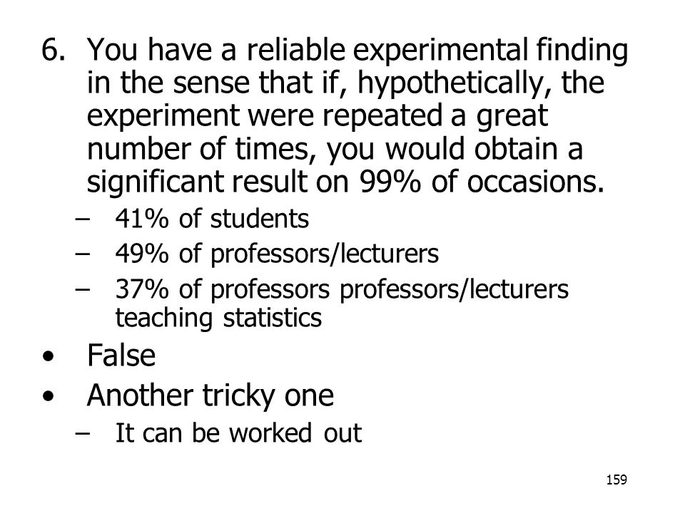 You have a reliable experimental finding in the sense that if, hypothetically, the experiment were repeated a great number of times, you would obtain a significant result on 99% of occasions.