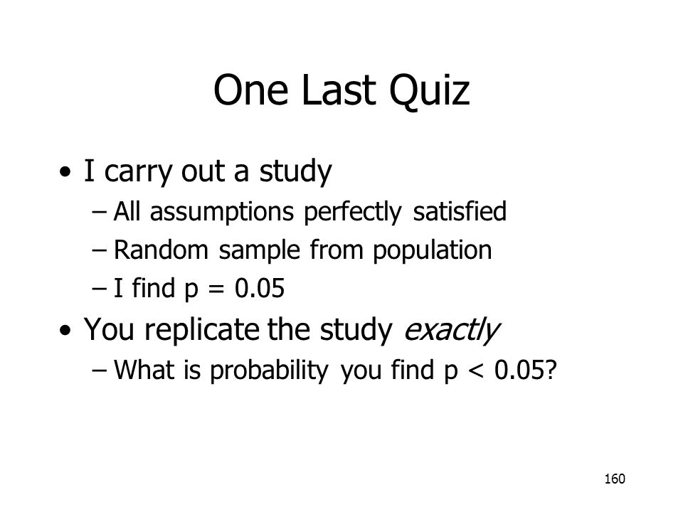 One Last Quiz I carry out a study You replicate the study exactly