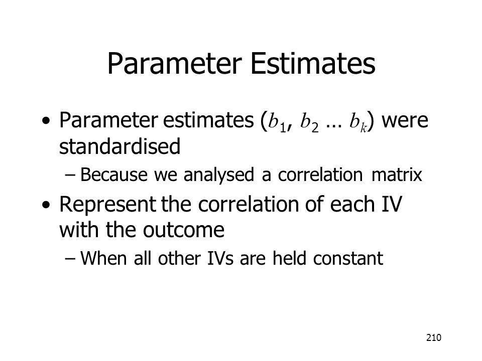 Parameter Estimates Parameter estimates (b1, b2 … bk) were standardised. Because we analysed a correlation matrix.