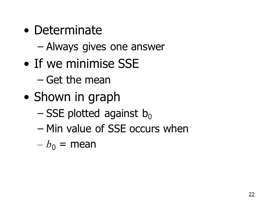Determinate If we minimise SSE Shown in graph Always gives one answer