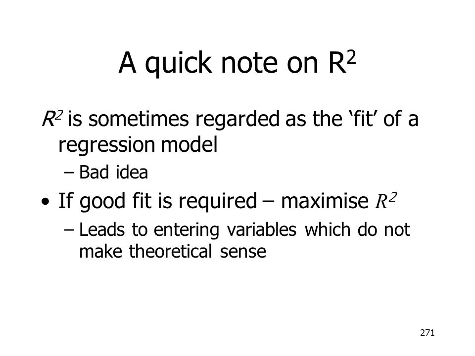 A quick note on R2 R2 is sometimes regarded as the 'fit' of a regression model. Bad idea. If good fit is required – maximise R2.