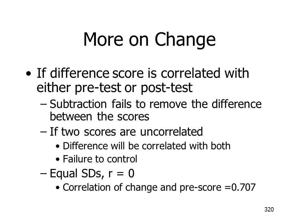 More on Change If difference score is correlated with either pre-test or post-test. Subtraction fails to remove the difference between the scores.