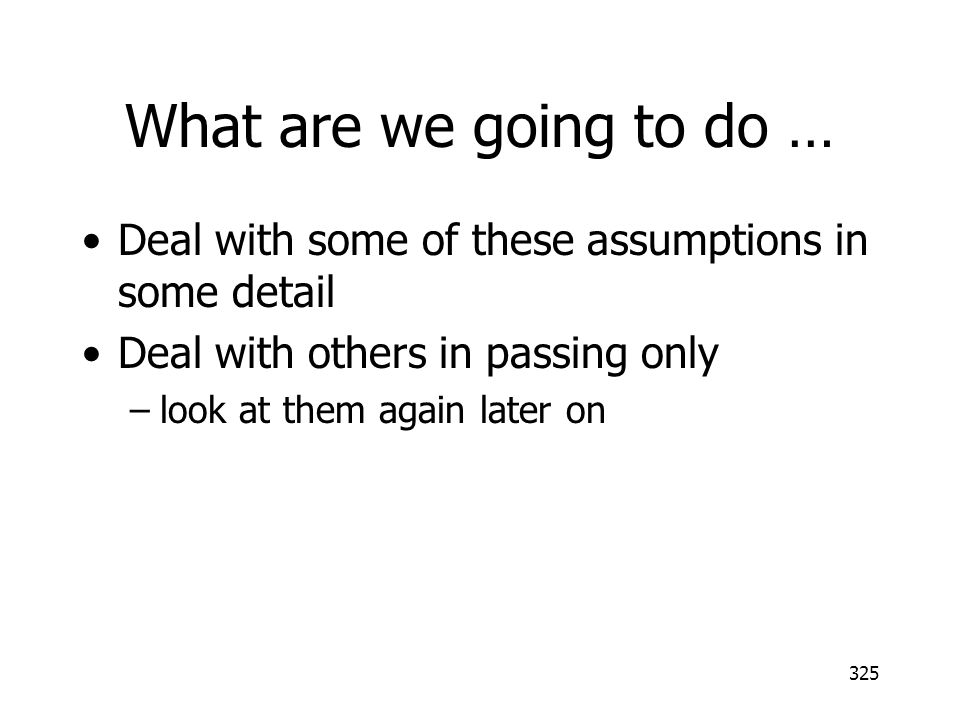 What are we going to do … Deal with some of these assumptions in some detail. Deal with others in passing only.