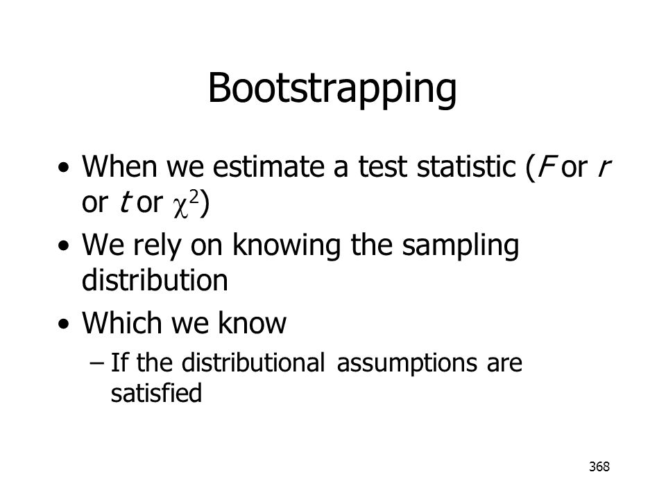 Bootstrapping When we estimate a test statistic (F or r or t or c2)