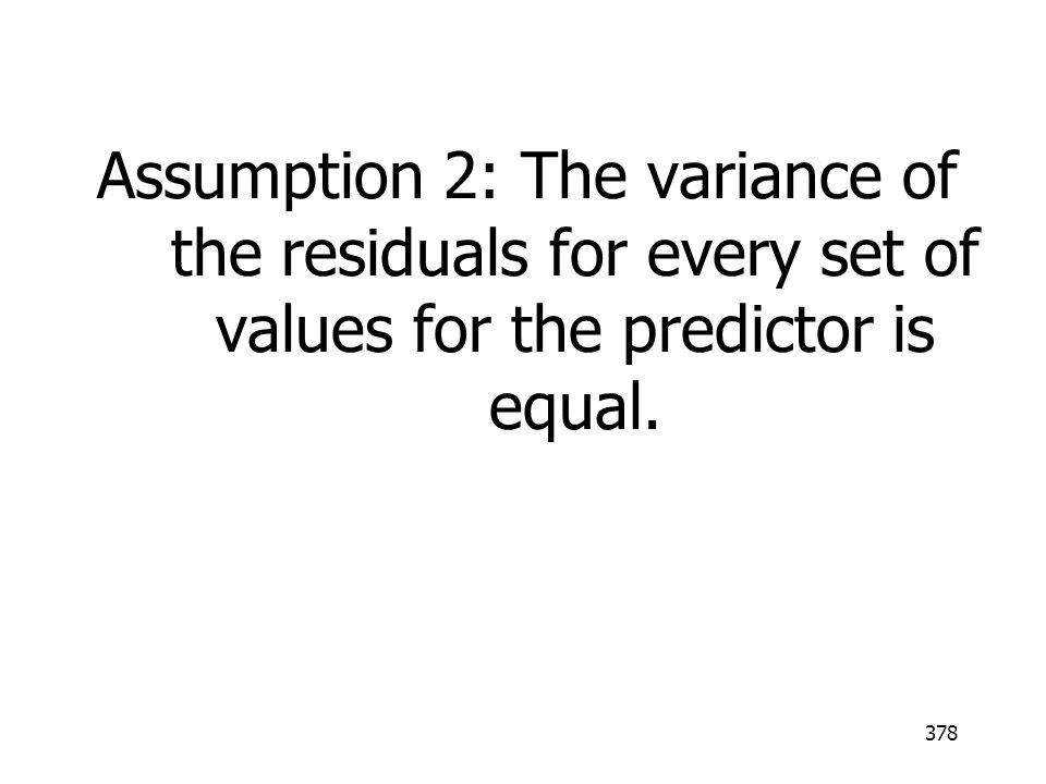 Assumption 2: The variance of the residuals for every set of values for the predictor is equal.