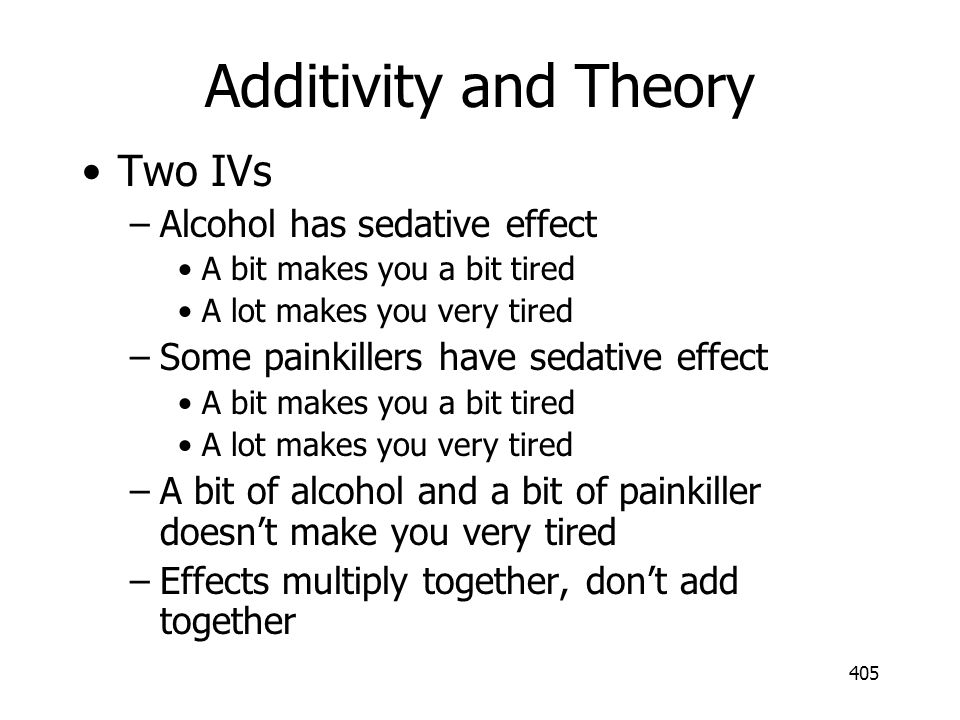 Additivity and Theory Two IVs Alcohol has sedative effect