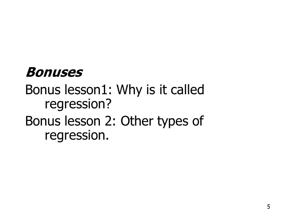 Bonuses Bonus lesson1: Why is it called regression Bonus lesson 2: Other types of regression.