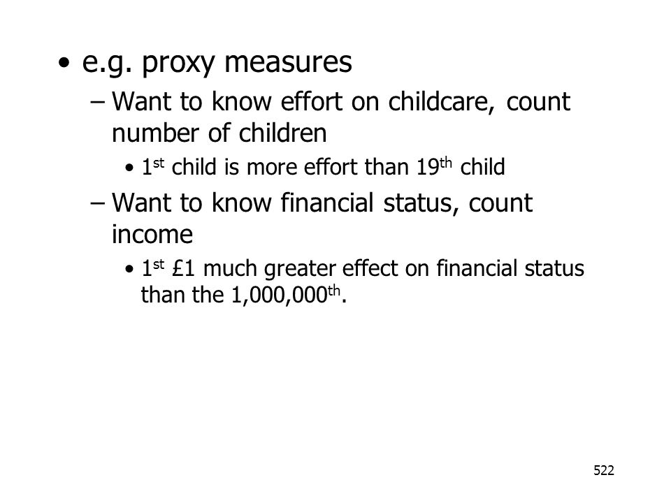 e.g. proxy measures Want to know effort on childcare, count number of children. 1st child is more effort than 19th child.