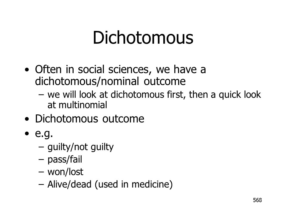 Dichotomous Often in social sciences, we have a dichotomous/nominal outcome. we will look at dichotomous first, then a quick look at multinomial.