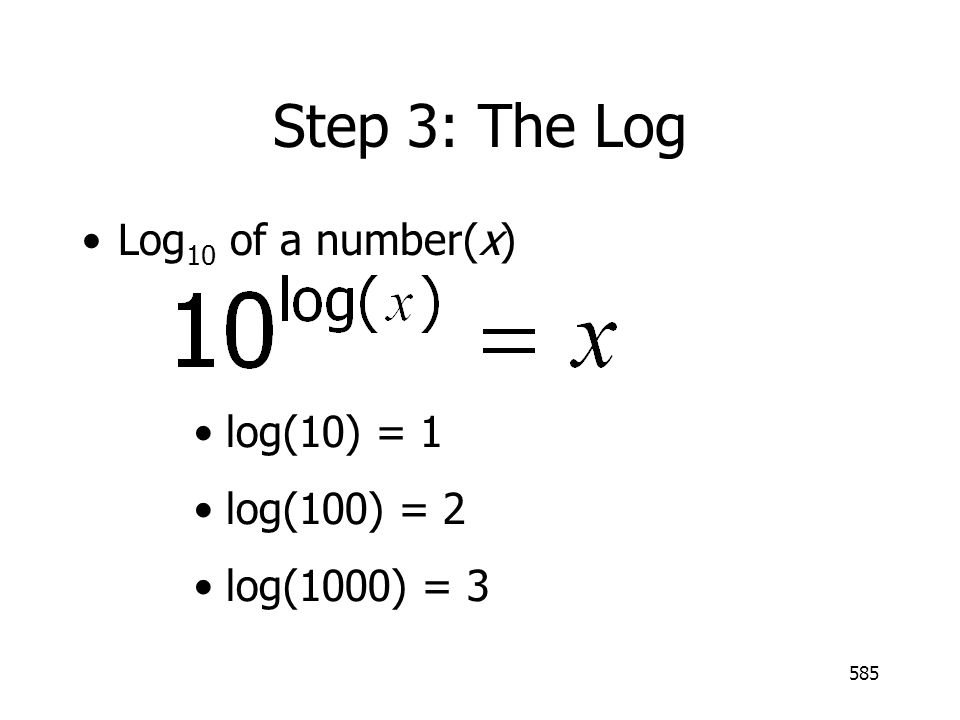 Step 3: The Log Log10 of a number(x) log(10) = 1 log(100) = 2
