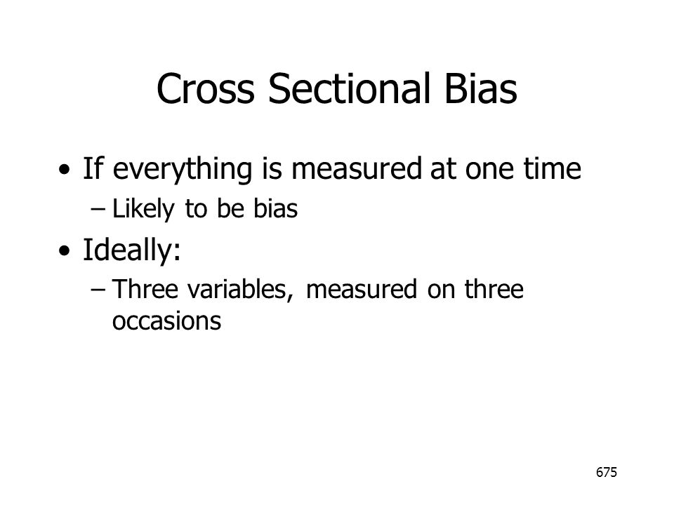 Cross Sectional Bias If everything is measured at one time Ideally:
