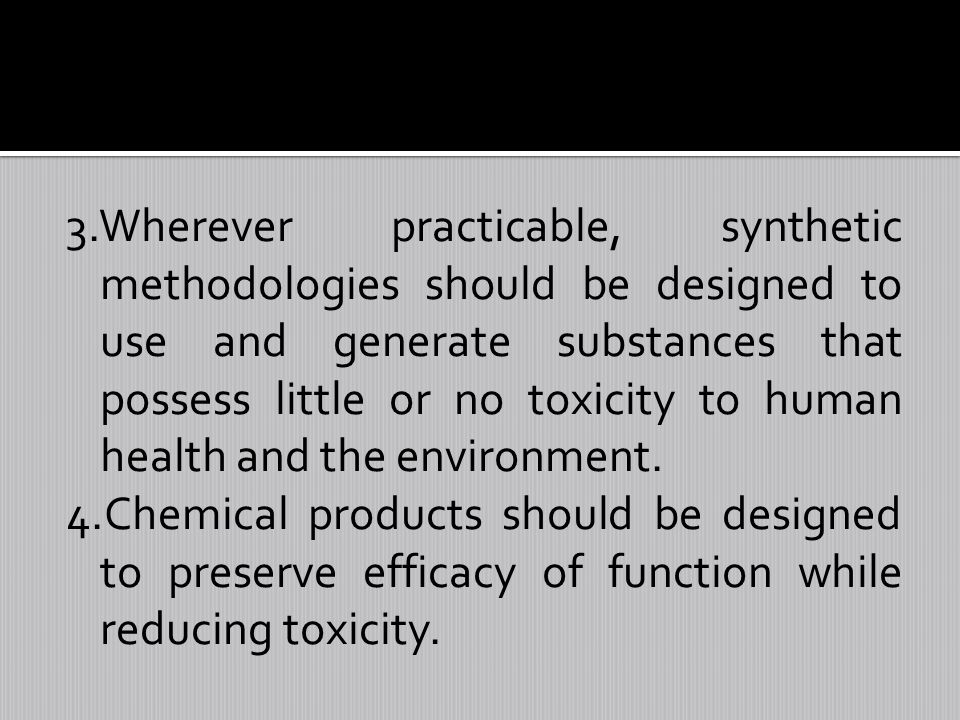 3.Wherever practicable, synthetic methodologies should be designed to use and generate substances that possess little or no toxicity to human health and the environment.