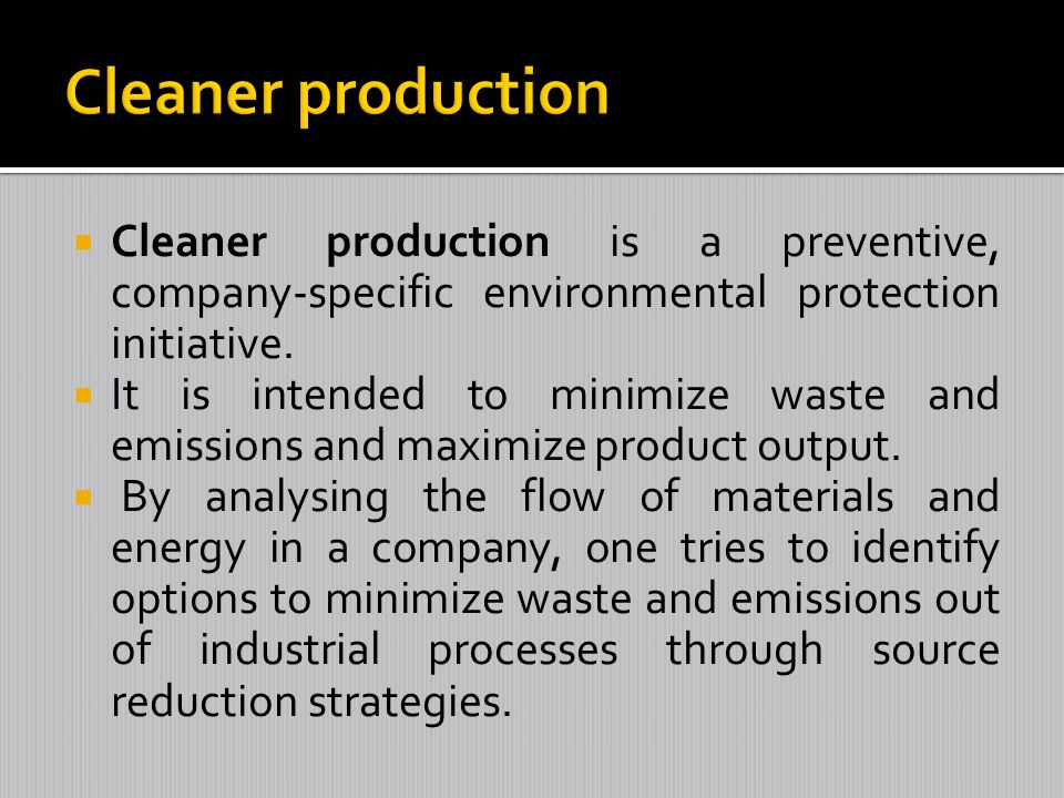 Cleaner production Cleaner production is a preventive, company-specific environmental protection initiative.