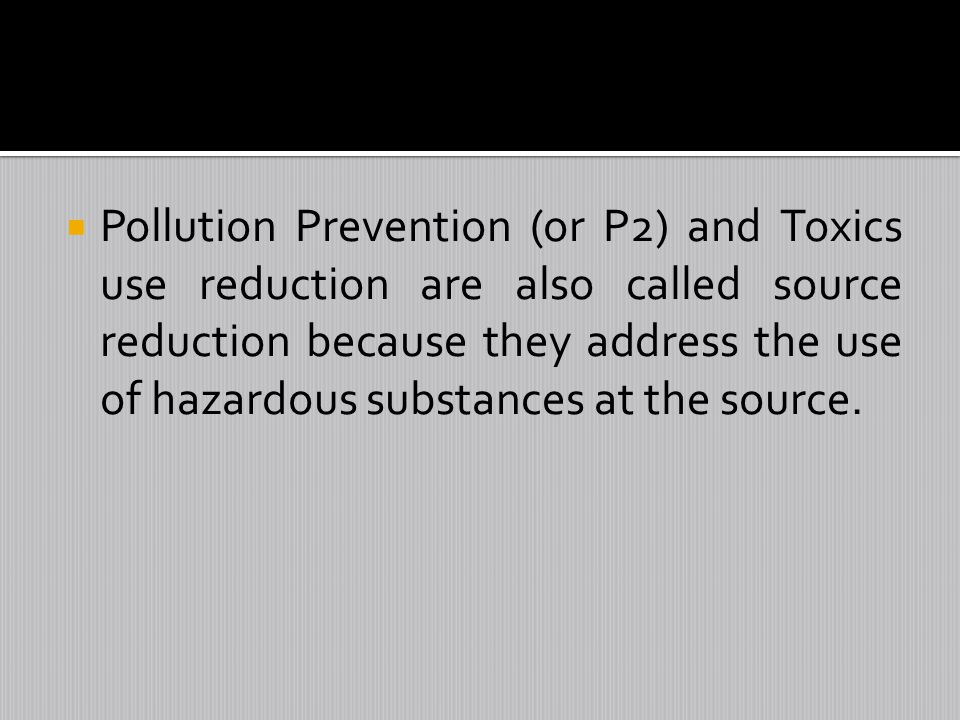Pollution Prevention (or P2) and Toxics use reduction are also called source reduction because they address the use of hazardous substances at the source.