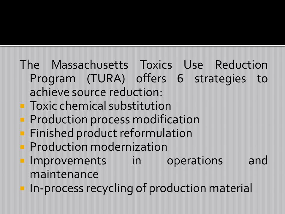 The Massachusetts Toxics Use Reduction Program (TURA) offers 6 strategies to achieve source reduction: