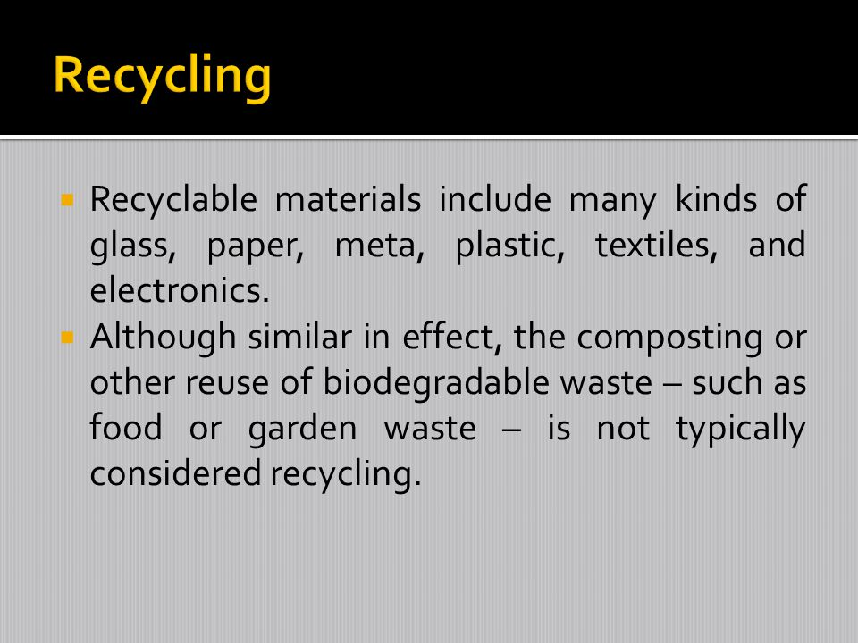 Recycling Recyclable materials include many kinds of glass, paper, meta, plastic, textiles, and electronics.