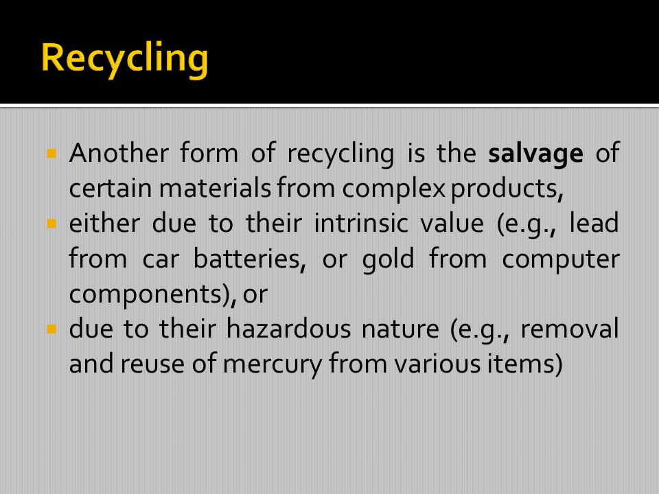 Recycling Another form of recycling is the salvage of certain materials from complex products,