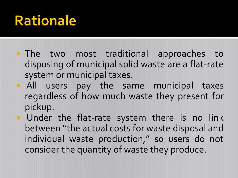 Rationale The two most traditional approaches to disposing of municipal solid waste are a flat-rate system or municipal taxes.