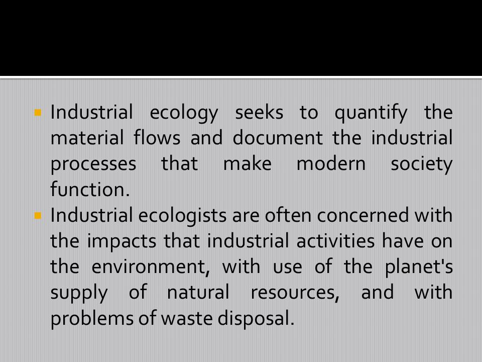 Industrial ecology seeks to quantify the material flows and document the industrial processes that make modern society function.