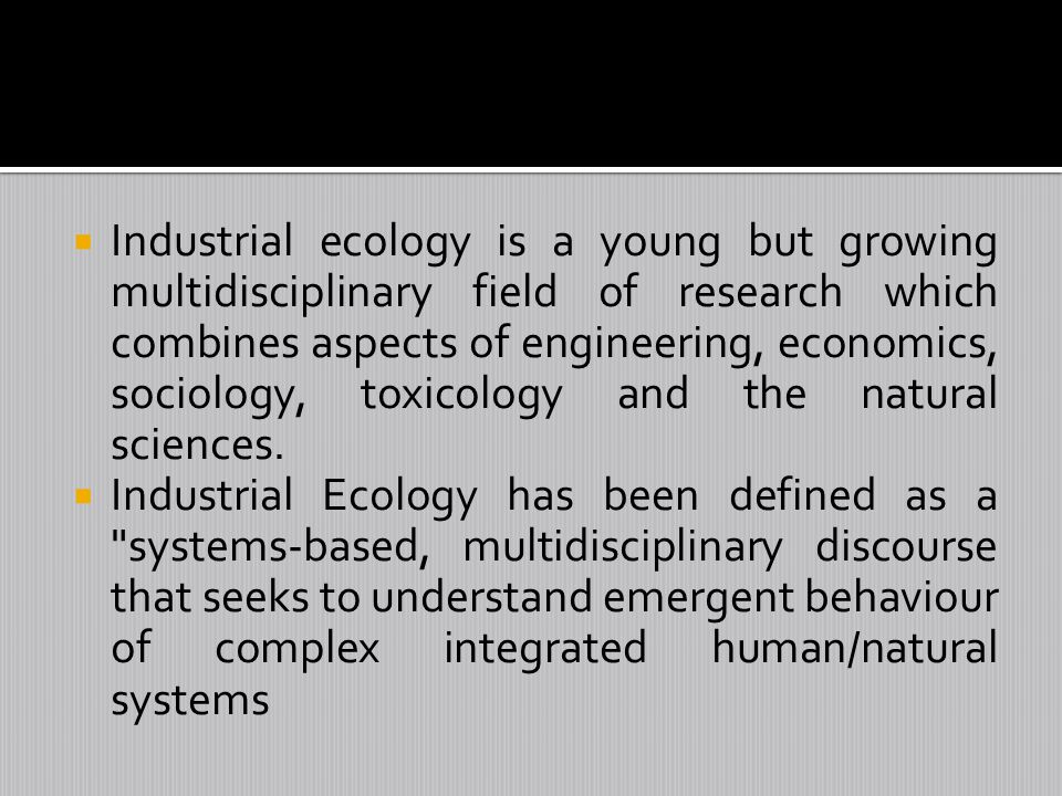 Industrial ecology is a young but growing multidisciplinary field of research which combines aspects of engineering, economics, sociology, toxicology and the natural sciences.