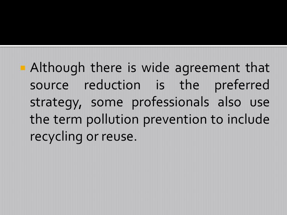 Although there is wide agreement that source reduction is the preferred strategy, some professionals also use the term pollution prevention to include recycling or reuse.