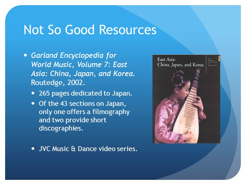 Not So Good Resources Garland Encyclopedia for World Music, Volume 7: East Asia: China, Japan, and Korea. Routedge, 2002.