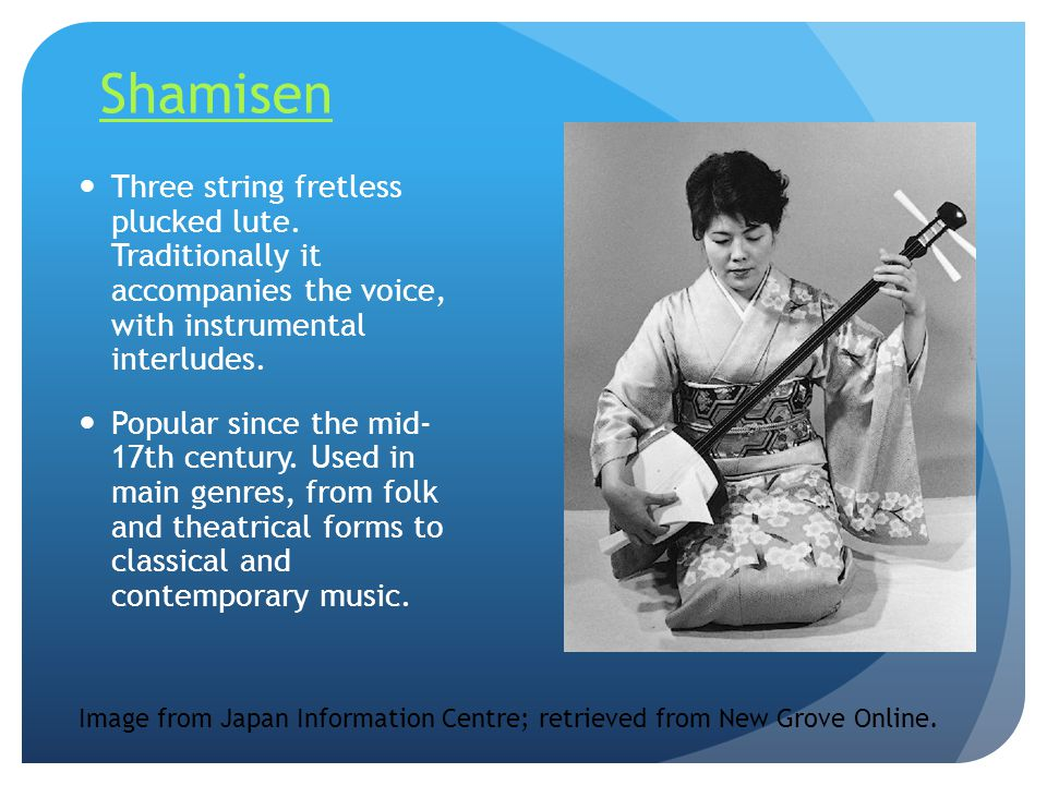 Shamisen Three string fretless plucked lute. Traditionally it accompanies the voice, with instrumental interludes.