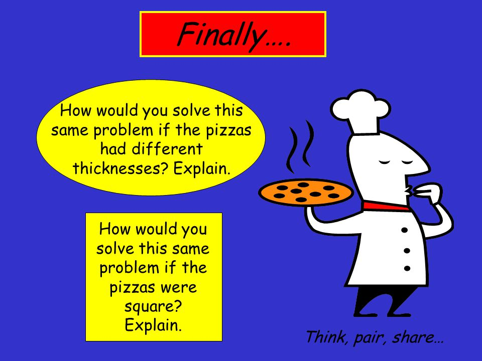 Finally…. How would you solve this same problem if the pizzas had different thicknesses Explain.