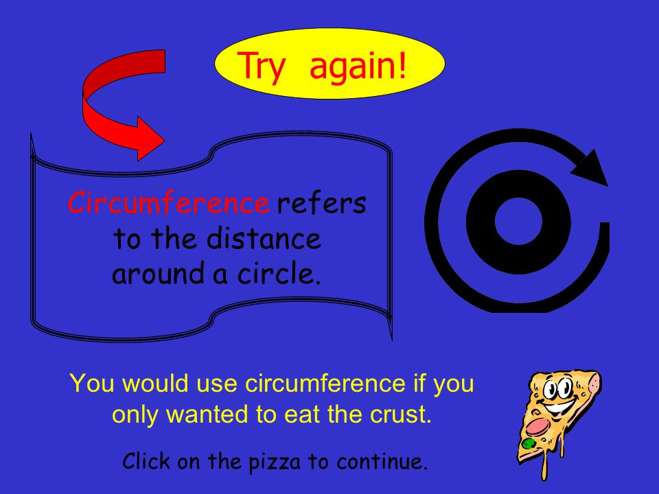 Try again! Circumference refers to the distance around a circle.