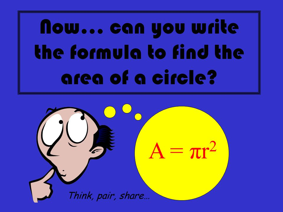 Now… can you write the formula to find the area of a circle