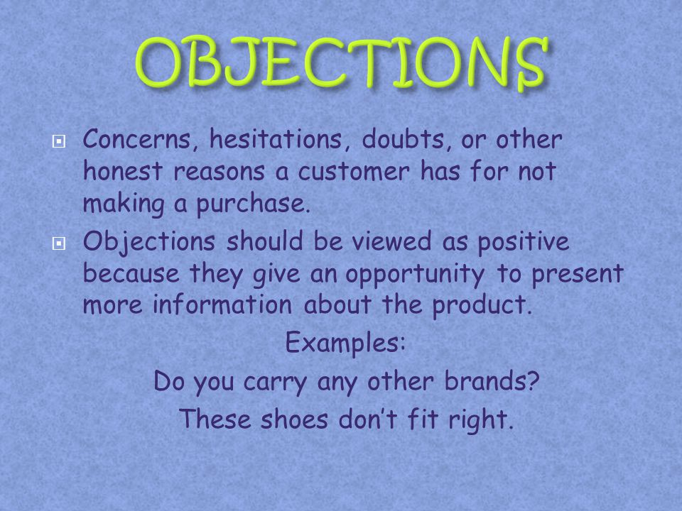 OBJECTIONS Concerns, hesitations, doubts, or other honest reasons a customer has for not making a purchase.