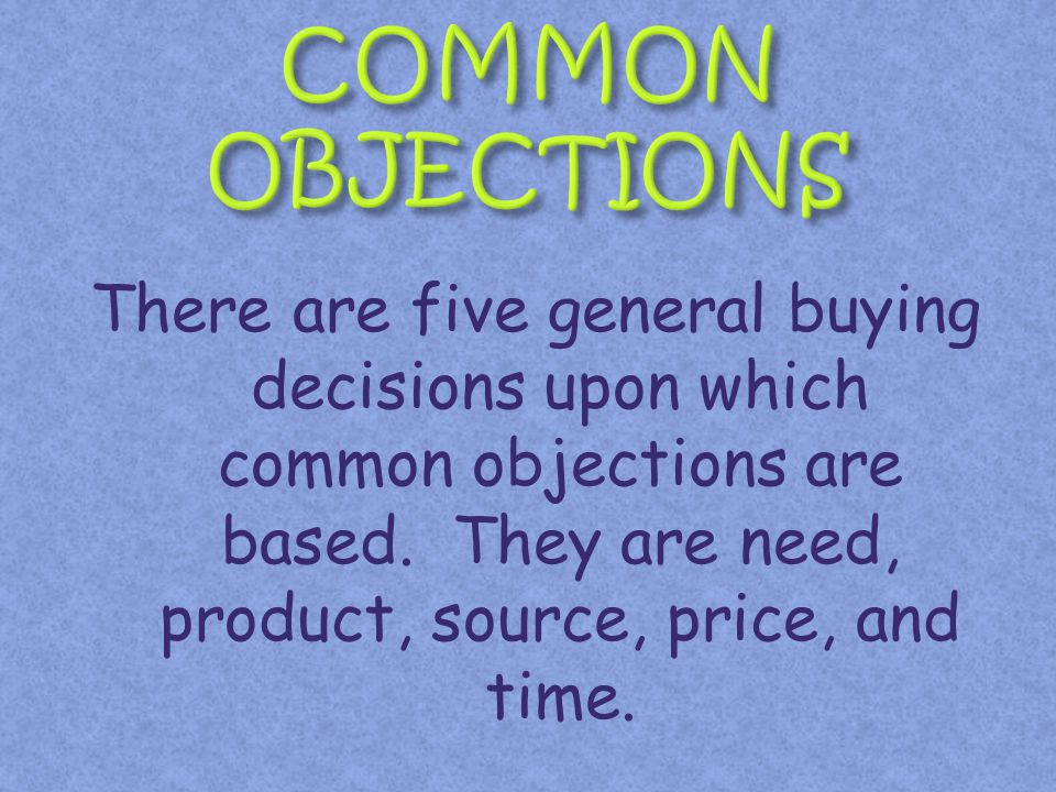 COMMON OBJECTIONS There are five general buying decisions upon which common objections are based.