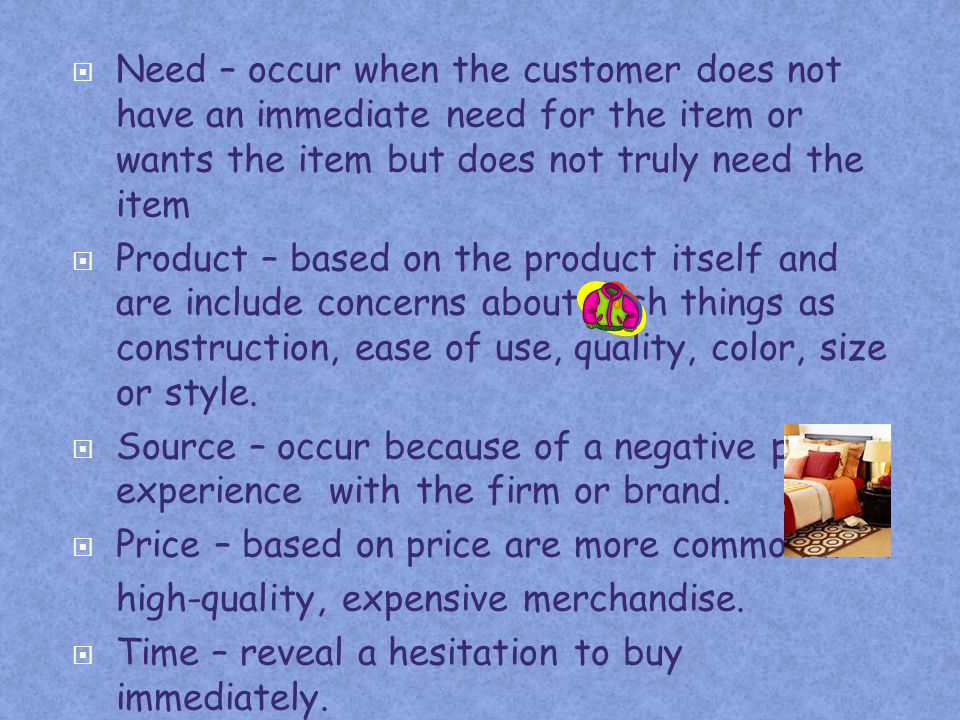 Need – occur when the customer does not have an immediate need for the item or wants the item but does not truly need the item