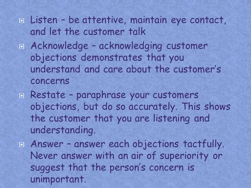 Listen – be attentive, maintain eye contact, and let the customer talk