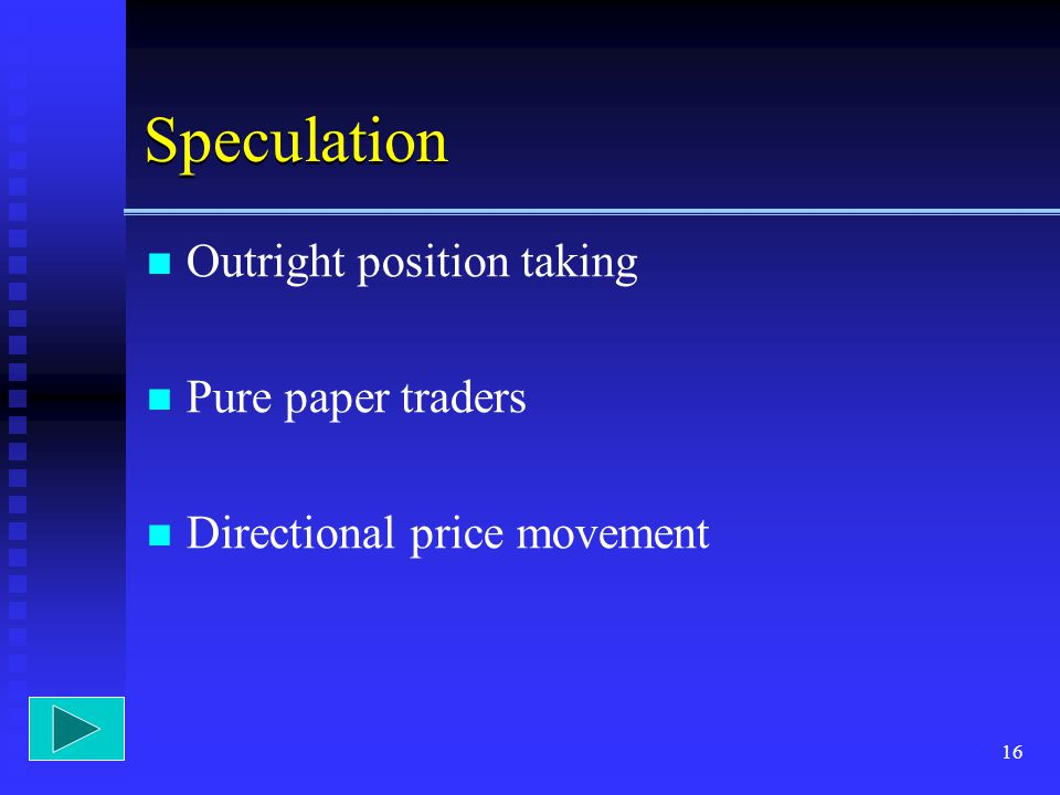 Speculation Outright position taking Pure paper traders